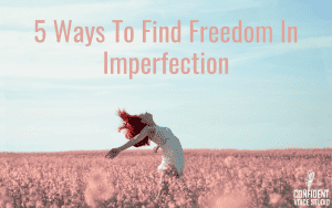 5 Ways To Find Freedom In Imperfection
