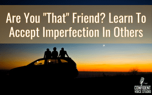 """Are You """"That"""" Friend? Learn To Accept Imperfection In Others"""