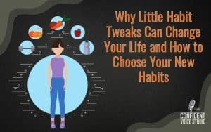 Why Little Habit Tweaks Can Change Your Life and How to Choose Your New Habits