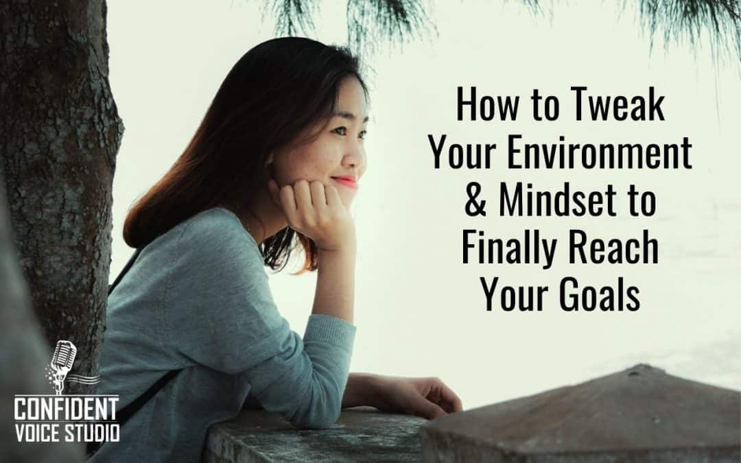How to Tweak Your Environment & Mindset to Finally Reach Your Goals